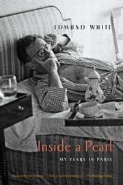 Inside a Pearl - My Years in Paris ebook by Edmund White