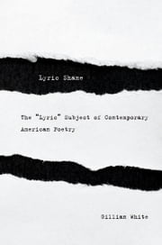 "Lyric Shame - The ""Lyric"" Subject of Contemporary American Poetry ebook by Gillian White"