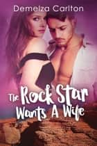 The Rock Star Wants A Wife ebook by Demelza Carlton