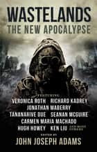 Wastelands - The New Apocalypse ebook by John Joseph Adams, Veronica Roth, Hugh Howey,...