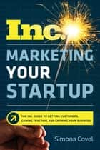 Marketing Your Startup - The Inc. Guide to Getting Customers, Gaining Traction, and Growing Your Business ebook by Simona Covel