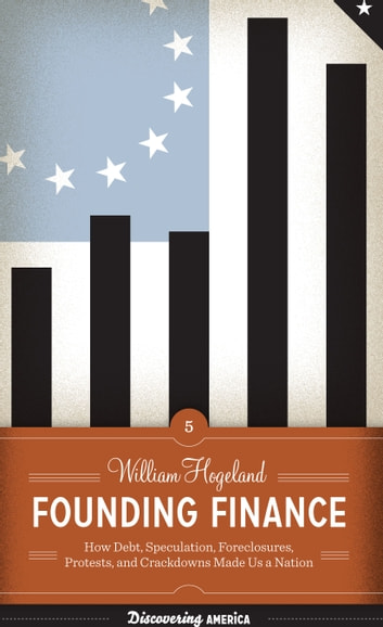 Founding Finance - How Debt, Speculation, Foreclosures, Protests, and Crackdowns Made Us a Nation ebook by William Hogeland
