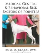 Medical, Genetic & Behavioral Risk Factors of Pointers ebook by Ross D. Clark DVM