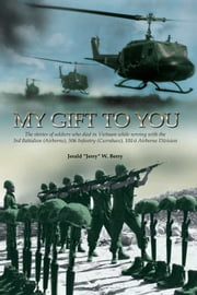 My Gift to You - The stories of soldiers who died in Vietnam while Serving with the 3rd Battalion (Airborne), 506 Infantry (Currahees), 101st Airborne Division ebook by Jerald W. Berry