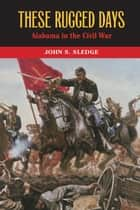 These Rugged Days - Alabama in the Civil War ebook by John S. Sledge