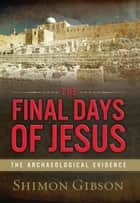 The Final Days of Jesus - The Archaeological Evidence ebook by Shimon Gibson