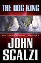 The Human Division #7: The Dog King ebook by John Scalzi
