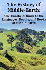 The History of Middle-Earth: The Unofficial Guide to the Languages, People, and Books of Middle-Earth ebook by Jennifer Warner