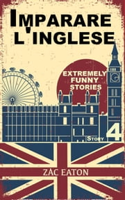 Imparare l'inglese: Extremely Funny Stories (Story 4) ebook by Zac Eaton