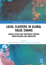 Local Clusters in Global Value Chains - Linking Actors and Territories Through Manufacturing and Innovation ebook by Valentina De Marchi, Eleonora Di Maria, Gary Gereffi