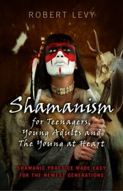 Shamanism for Teenagers, Young Adults and The Young At Heart - Shamanic Practice Made Easy For The Newest Generations ebook by Robert Levy