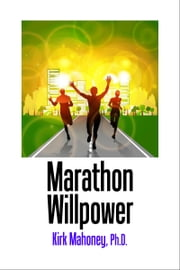 Marathon Willpower - Self-Control Guide to Faster Runs ebook by Kirk Mahoney, Ph.D.