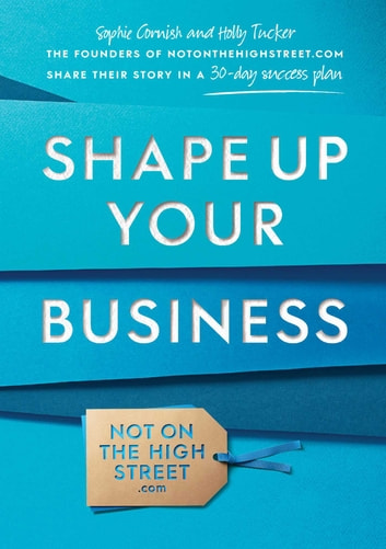 Shape Up Your Business - The founders of notonthehighstreet.com share their story in a 30-day success plan eBook by Sophie Cornish,Holly Tucker