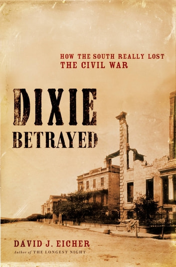 Dixie Betrayed - How the South Really Lost the Civil War ebook by David J. Eicher