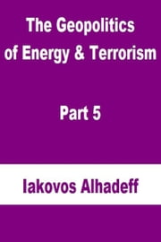 The Geopolitics of Energy & Terrorism Part 5 ebook by Iakovos Alhadeff