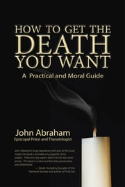 How to Get the Death You Want - A Practical and Moral Guide eBook by John Abraham