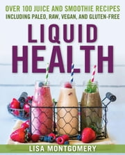 Liquid Health - Over 100 Juices and Smoothies Including Paleo, Raw, Vegan, and Gluten-Free Recipes ebook by Lisa Montgomery