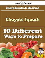 10 Ways to Use Chayote Squash (Recipe Book) ebook by Rupert Gatewood,Sam Enrico