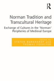 Norman Tradition and Transcultural Heritage - Exchange of Cultures in the 'Norman' Peripheries of Medieval Europe ebook by Stefan Burkhardt,Thomas Foerster