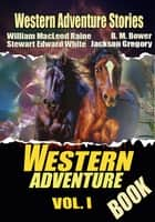 THE WESTERN ADVENTURE BOOK VOL. I - 11 CLASSIC WESTERN ADVENTURE STORIES ebook by STEWART EDWARD WHITE, WILLIAM MACLEOD RAINE, B. M. BOWER