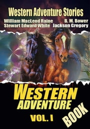 THE WESTERN ADVENTURE BOOK VOL. I - 11 CLASSIC WESTERN ADVENTURE STORIES ebook by STEWART EDWARD WHITE,WILLIAM MACLEOD RAINE,B. M. BOWER
