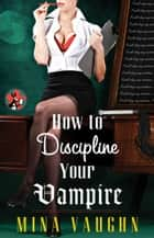 How to Discipline Your Vampire ebook by Mina Vaughn