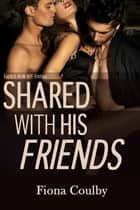 Shared With His Friends ebook by Fiona Coulby
