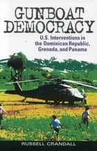 Gunboat Democracy - U.S. Interventions in the Dominican Republic, Grenada, and Panama ebook by Russell Crandall