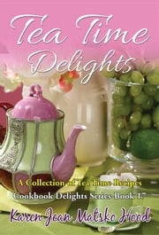 Tea Time Delights Cookbook - A Collection of Tea Time Recipes ebook by Karen Jean Matsko Hood