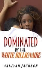 Dominated By The White Billionaire ebook by Aaliyah Jackson