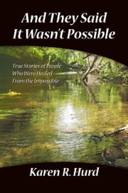 And They Said It Wasn't Possible:True Stories Of People Who Were Healed From The Impossible ebook by Hurd,Karen R.
