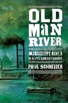 Old Man River - The Mississippi River in North American History eBook by Paul Schneider