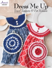 Dress Me Up Towel Toppers and Pot Holders ebook by Annie's