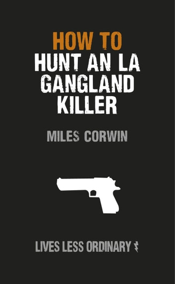 How to Hunt an LA Gangland Killer - Lives Less Ordinary ebook by Miles Corwin