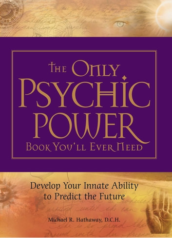 The Only Psychic Power Book You'll Ever Need - Discover Your Innate Ability to Unlock the Mystery of Today and Predict the Future Tomorrow ebook by Michael R Hathaway, DCH