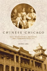 Chinese Chicago - Race, Transnational Migration, and Community Since 1870 ebook by Huping Ling