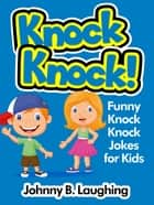 Knock Knock! Funny Knock Knock Jokes for Kids ebook by Johnny B. Laughing