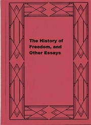 The History of Freedom, and Other Essays ebook by John Emerich Edward Dalberg-Acton
