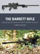The Barrett Rifle - Sniping and anti-materiel rifles in the War on Terror ebook by Chris McNab, Johnny Shumate, Alan Gilliland