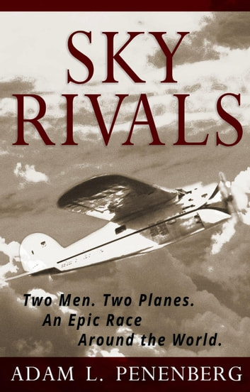 Sky Rivals: Two Men. Two Planes. An Epic Race Around the World. ebook by Adam L. Penenberg