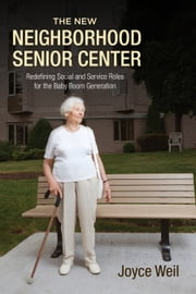 The New Neighborhood Senior Center - Redefining Social and Service Roles for the Baby Boom Generation ebook by Joyce Weil