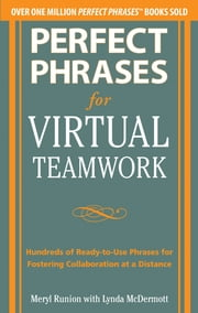Perfect Phrases for Virtual Teamwork: Hundreds of Ready-to-Use Phrases for Fostering Collaboration at a Distance ebook by Meryl Runion,Lynda McDermott