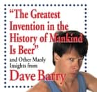 The Greatest Invention in the History of Mankind Is Beer: And Other Manly Insights from Dave Barry ebook by Dave Barry
