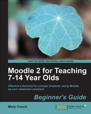 Moodle 2 for Teaching 7-14 Year Olds Beginners Guide