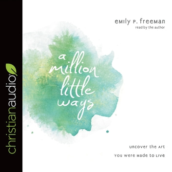 A Million Little Ways - Uncover the Art You Were Made to Live audiobook by Emily P. Freeman