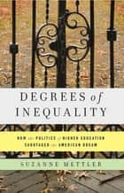 Degrees of Inequality - How the Politics of Higher Education Sabotaged the American Dream ebook by Suzanne Mettler
