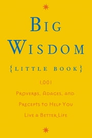 Big Wisdom (Little Book) - 1,001 Proverbs, Adages, and Precepts to Help You Live a Better Life ebook by Thomas Nelson