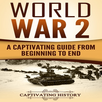 World War 2 - A Captivating Guide from Beginning to End (The Second World War and D Day Book 1) audiobook by Captivating History