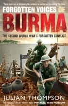 Forgotten Voices of Burma - The Second World War's Forgotten Conflict ebook by Julian Thompson