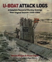 U-Boat Attack Logs - A Complete Record of Warship Sinkings from Original Sources 1939-1945 ebook by Daniel Morgan, Bruce Taylor